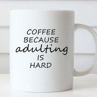 Coffee Because Adulting Is Hard Coffee Mug, Coffee Lover Gift, Quote Mug, Gift Idea, Tea Cup, Funny Mug, Funny Coffee Mug, Funny Coffee Cup