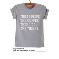 First I drink coffee Shirt TShirt for Women Men Gifts Funny Tumblr Cool Teen Boys Girls Top Graphic Tee Slogan Fangirls Blogger Best friends