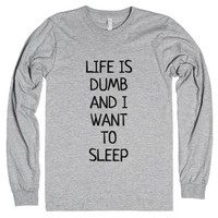 Life Is Dumb And I Want To Sleep Long Sleeve T-shirt