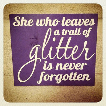 She Who Leaves A Trail Of Glitter Is Never Forgotten 6x6 Wood Sign