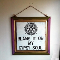 Blame It On My Gypsy Soul sign Hippie/boho/gypsy/ sea gypsy california / zac brown band /anthropologie/urban outfitters/wholesale available