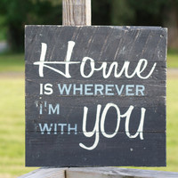 home sign, home is wherever I'm with you, reclaimed wood wall art, home is with you, reclaimed wood sign, rustic sign, pallet sign