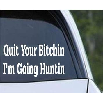 Quit Your Bitchin, I'm Going Huntin Funny Hunting HNT1-87 Die Cut Vinyl Decal Sticker