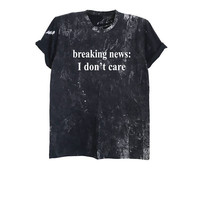 Breaking news I don't care bleached t-shirt funny t shirt quotes soft grunge print tshirt tumblr acid wash shirt size XS S M L