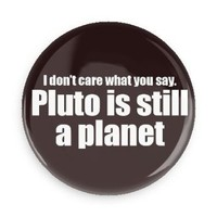 "Pluto is Still a Planet 1.5"" pin-back button support the planet!"