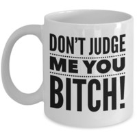 Don't Judge me you Bitch Coffee Mug Cup Funny Gift