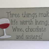 "Hand Painted Wooden Funny Wine / Sister Sign, ""Three things make life worth living; Wine, chocolate and sisters."""
