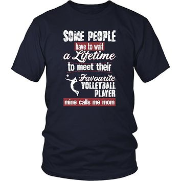 Volleyball Shirt - Some people have to wait a lifetime to meet their favorite Volleyball player mine calls me mom- Sport mother