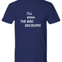 Funny Tshirt Men / I'll Bring The Bad Decisions / Funny Inappropriate Shirts