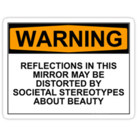 WARNING: REFLECTIONS IN THIS MIRROR MAY BE DISTORTED BY SOCIETAL STEREOTYPES ABOUT BEAUTY