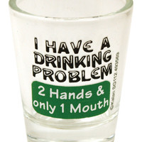 I Have A Drinking Problem Shot Glass