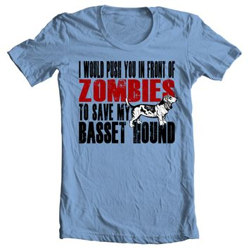 I Would Push You In Front Of Zombies To Save My Basset Hound Shirt
