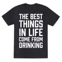 THE BEST THINGS IN LIFE COME FROM DRINKING