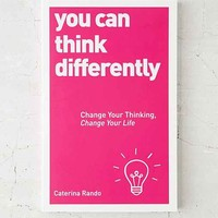 You Can Think Differently: Change Your Thinking, Change Your Life By Caterina Rando