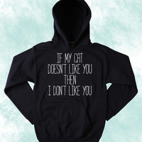 Funny Cat Hoodie If My Cat Doesn't Like You Then I Don't Like You Sweatshirt Kitten Lover Tumblr Jumper