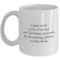 Christmas Presents Mug - I just Saved a Ton of Money on Christmas Presents by Discussing Politic