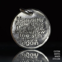 Ni matter how dark.. (000) Inspirational Custom Quotes on Solid Pure Silver Pendant, Personalized Necklace, Phone Charm, Tag, Keychain