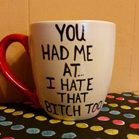 Coffee/Cup/Mug/Custom/Personalized//Dishwasher safe/You had me at I hate that bitch too./funny