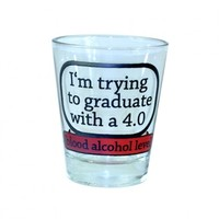 """I'm trying to graduate with a 4.0. blood alcohol level"" Shot Glass Your favorite online gift shop!"