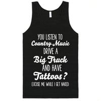 YOU LISTEN TO COUNTRY MUSIC DRIVE A BIG TRUCK AND HAVE TATTOOS? EXCUSE ME WHILE I GET NAKED FUNNY SH