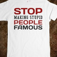 STOP MAKING STUPID PEOPLE FAMOUS TEE T SHIRT