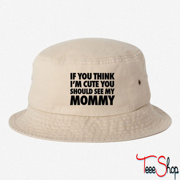If You Think I'm Cute You Should See My Mommy bucket hat