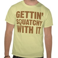 Gettin Squatchy With It Shirt from Zazzle.com