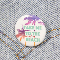 Take Me To The Beach 1.25 Inch Pin Back Button Badge