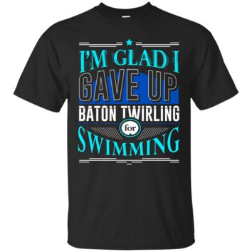 Glad I Gave Up Baton Twirling For Swimming T-Shirt