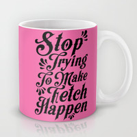 Stop Trying to Make Fetch Happen Mug by LookHUMAN