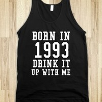 BORN IN 1993 DRINK IT UP WITH ME