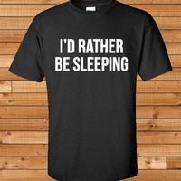 I'd Rather Be Sleeping T-shirt - Funny T shirt - Graphic Tee - Gift Idea
