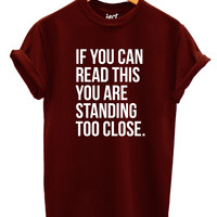 If You Can Read This You Are Standing Too Close T Shirt