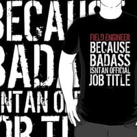 'Field Engineer Because Badass Isn't an Official Job Title' Tshirt