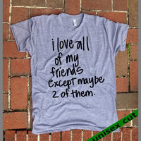 I love all of my friends except maybe 2 of them. Funny shirt. Grey Heather tri blend super soft t- shirt. Unisex. Mens Womens Clothing.