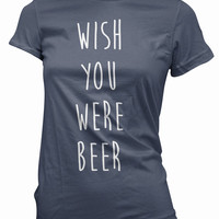 Beer T- Shirt - wish you were womens tee, booze tshirt, ladies, girls, funny, graphic gift, alcohol, drunk, drinking, love, wasted