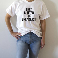 I eat glitter for breakfast T-Shirt funny quotes fashion slogan popular tee sassy cute sarcastic saying on tees