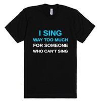 I Sing Way Too Much-Unisex Black T-Shirt