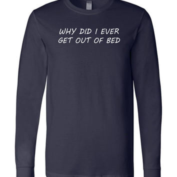 Why Did I Ever Get Out Of Bed - Unisex Long Sleeve Graphic Tee