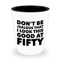 Turning 50 Shot Glass - Don't Be Jealous That I Look This Good at Fifty Funny Ceramic Shotglass