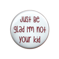 Just Be Glad I'm Not Your Kid Sarcastic Pinback Button Badge Pin 44mm 4.4cm 1.75""