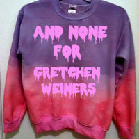 """Custom Color """"And None For Gretchen Weiners"""" sweatshirt in dip-dye or solid color"""