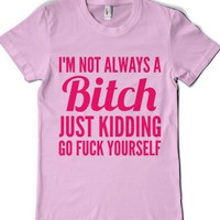 I'M Not Always A Bitch Just Kidding Go Fuck Yourself T-Shirt Pink (Ida922241) |