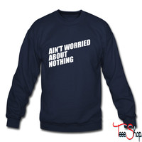 AIN'T WORRIED ABOUT NOTHING sweatshirt