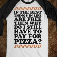 IF THE BEST THINGS IN LIFE ARE FREE THEN WHY DO I STILL HAVE TO PAY FOR PIZZA
