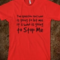 The question isnt who is going to let me; its who is going to stop me t-shirt