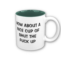 HOW ABOUT A NICE CUP OF SHUT THE FUCK UP MUG from Zazzle.com