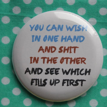 You can wish in one hand, and sh*t in the other, and see which fills up first - 2.25 inch pinback button badge