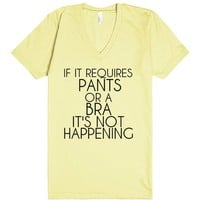 IF IT REQUIRES PANTS OR A BBRA IT'S NOT HAPPENING | V-Neck T-Shirt | SKREENED