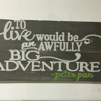 To live would be an awfully big adventure - Peter Pan, wood sign